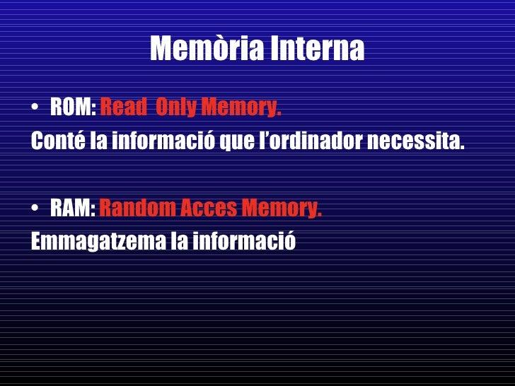 Memòria Interna <ul><li>ROM:  Read  Only Memory.   </li></ul><ul><li>Conté la informació que l'ordinador necessita. </li><...