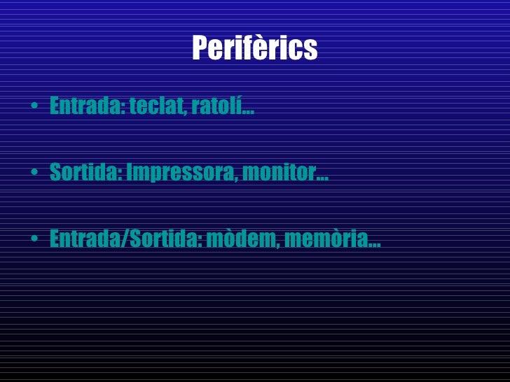 Perifèrics <ul><li>Entrada: teclat, ratolí... </li></ul><ul><li>Sortida: Impressora, monitor... </li></ul><ul><li>Entrada/...
