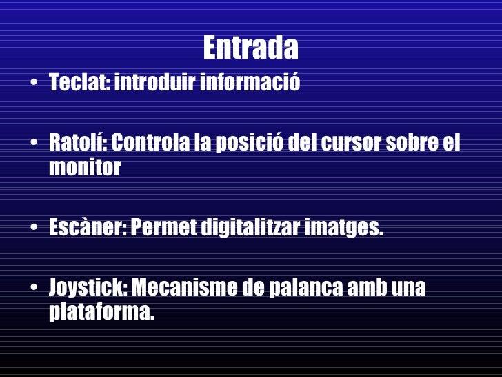 Entrada <ul><li>Teclat: introduir informació </li></ul><ul><li>Ratolí: Controla la posició del cursor sobre el monitor </l...