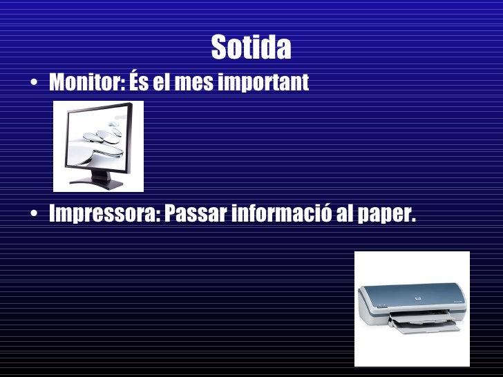 Sotida <ul><li>Monitor: És el mes important </li></ul><ul><li>Impressora: Passar informació al paper. </li></ul>