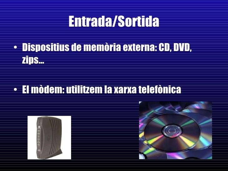 Entrada/Sortida <ul><li>Dispositius de memòria externa: CD, DVD, zips… </li></ul><ul><li>El mòdem: utilitzem la xarxa tele...