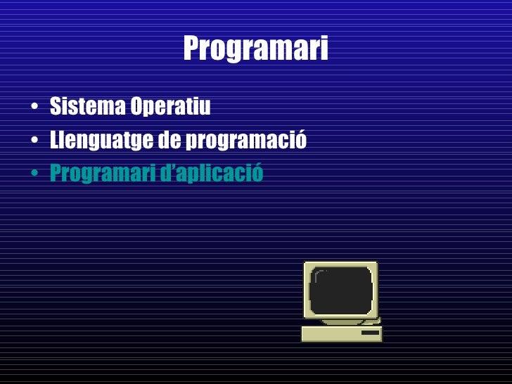Programari <ul><li>Sistema Operatiu </li></ul><ul><li>Llenguatge de programació </li></ul><ul><li>Programari d'aplicació <...