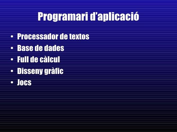 Programari d'aplicació <ul><li>Processador de textos </li></ul><ul><li>Base de dades </li></ul><ul><li>Full de càlcul </li...