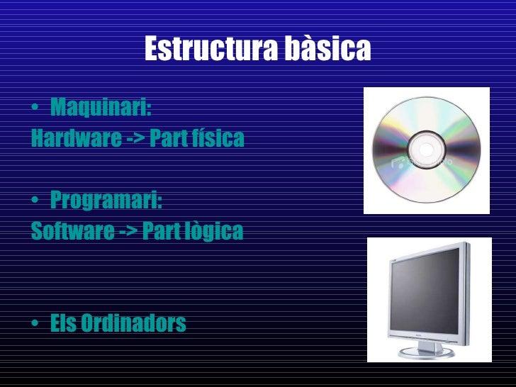 Estructura bàsica <ul><li>Maquinari:  </li></ul><ul><li>Hardware -> Part física </li></ul><ul><li>Programari:  </li></ul><...