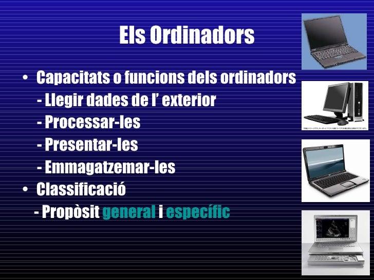 Els Ordinadors <ul><li>Capacitats o funcions dels ordinadors </li></ul><ul><li>- Llegir dades de l' exterior </li></ul><ul...