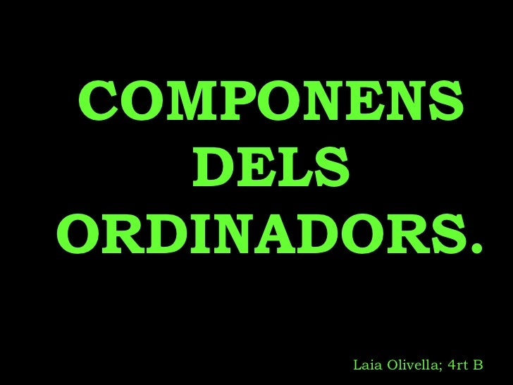 COMPONENS DELS ORDINADORS. Laia Olivella; 4rt B
