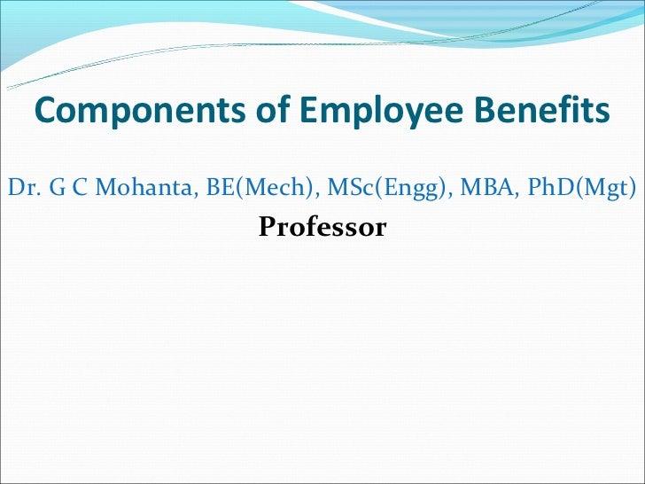 Components of Employee BenefitsDr. G C Mohanta, BE(Mech), MSc(Engg), MBA, PhD(Mgt)                    Professor