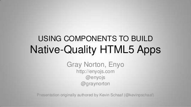 USING COMPONENTS TO BUILDNative-Quality HTML5 AppsGray Norton, Enyohttp://enyojs.com@enyojs@graynortonPresentation origina...