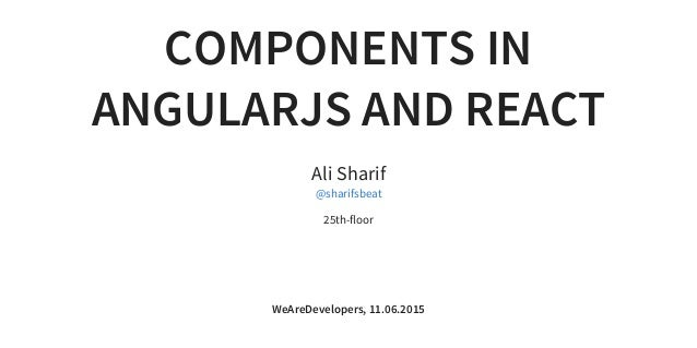COMPONENTS IN ANGULARJS AND REACT Ali Sharif 25th-floor @sharifsbeat WeAreDevelopers, 11.06.2015