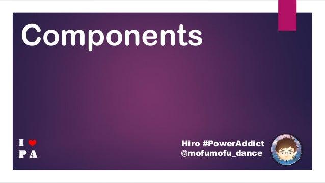 Components Hiro #PowerAddict @mofumofu_dance I P A ❤