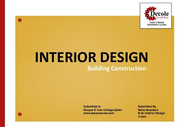 INTERIOR DESIGN Building Construction Submitted to Submitted By Dezyne E'cole College,Ajmer Neha Assudani www.dezyneecole....