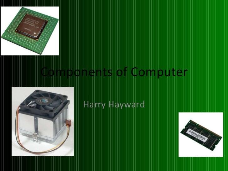 Components of Computer <ul><li>Harry Hayward </li></ul>