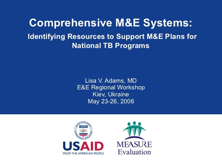 Comprehensive M&E Systems:   Identifying Resources to Support M&E Plans for National TB Programs Lisa V. Adams, MD E&E Reg...