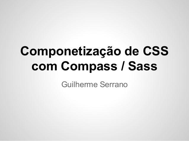 Componetização de CSS com Compass / Sass Guilherme Serrano