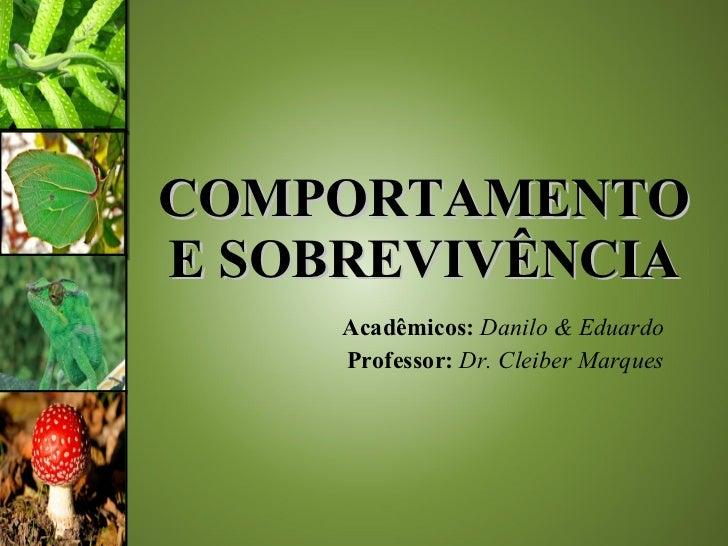 COMPORTAMENTO E SOBREVIVÊNCIA Acadêmicos:   Danilo & Eduardo Professor:  Dr. Cleiber Marques