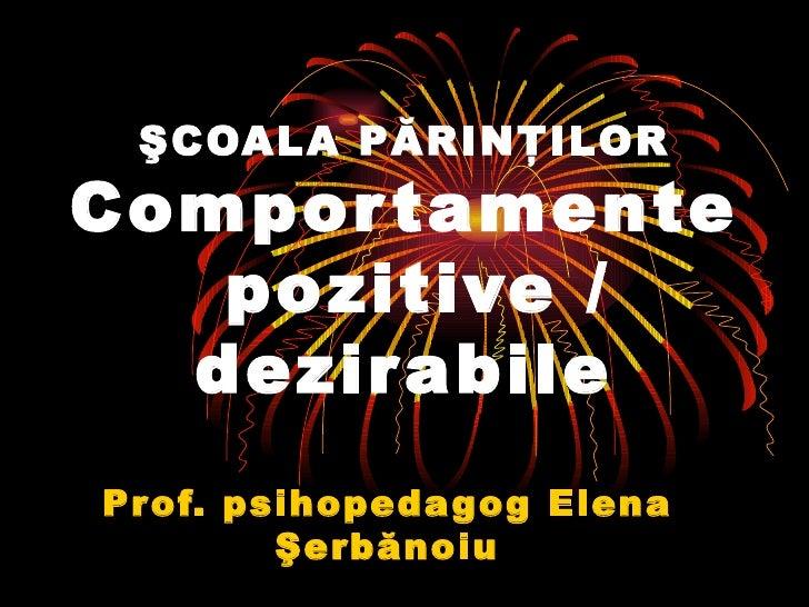 ŞCOALA PĂRINŢILOR Comportamente  pozitive / dezirabile Prof. psihopedagog Elena  Ş erb ă noiu