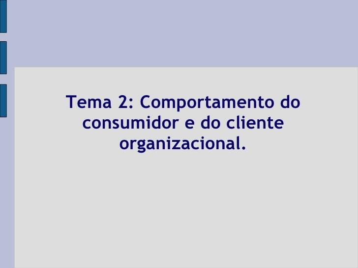 Tema 2: Comportamento do consumidor e do cliente organizacional.