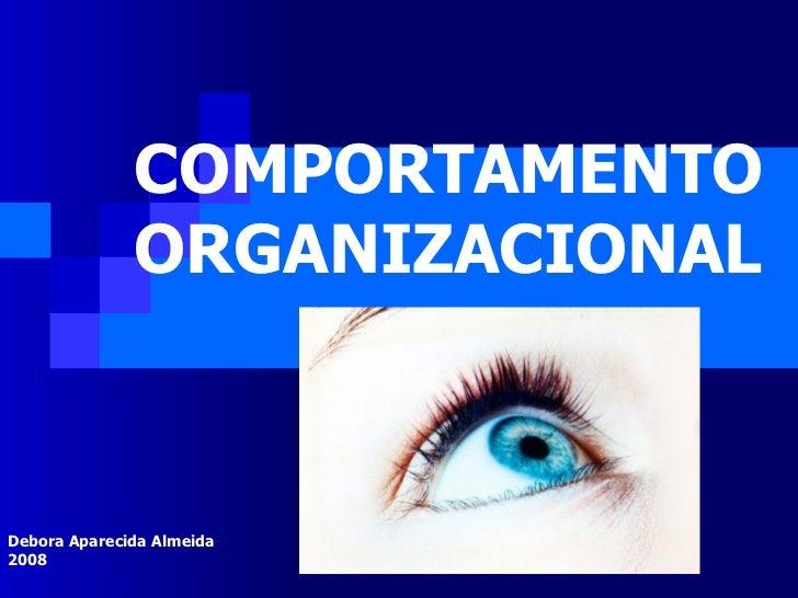 COMPORTAMENTO ORGANIZACIONAL Debora Aparecida Almeida 2008