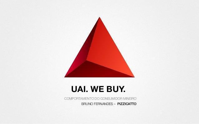 UAI. WE BUY. COMPORTAMENTO DO CONSUMIDOR MINEIRO BRUNO FERNANDES – PIZZICATTO