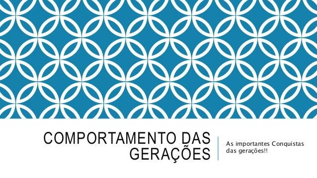 COMPORTAMENTO DAS  GERAÇÕES  As importantes Conquistas  das gerações!!
