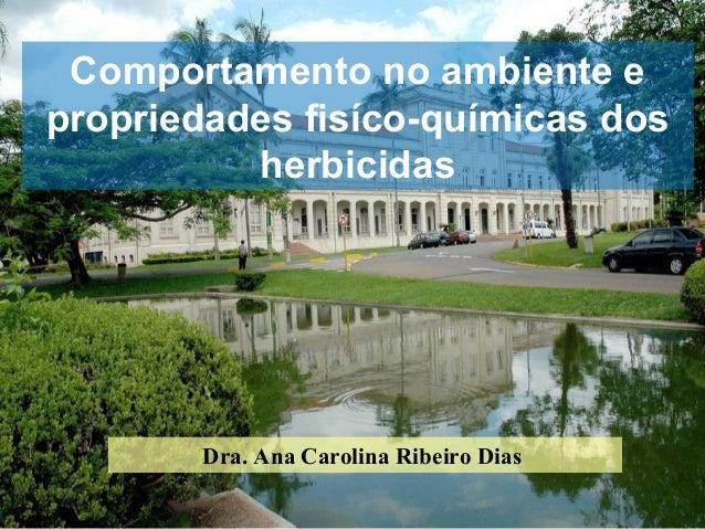 Comportamento no ambiente epropriedades fisíco-químicas dos          herbicidas        Dra. Ana Carolina Ribeiro Dias