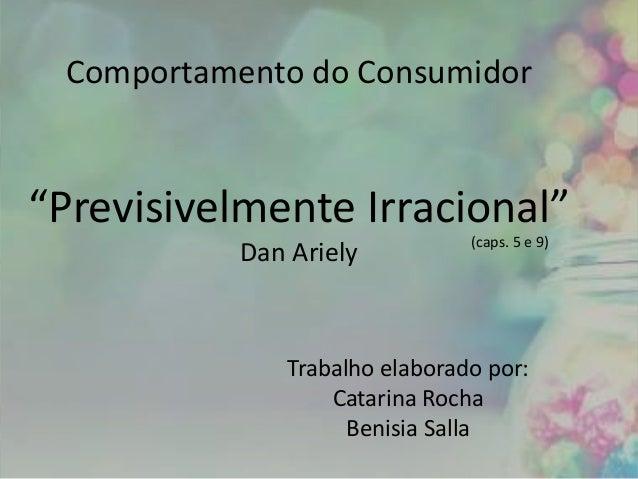 """Comportamento do Consumidor """"Previsivelmente Irracional"""" Dan Ariely Trabalho elaborado por: Catarina Rocha Benisia Salla (..."""