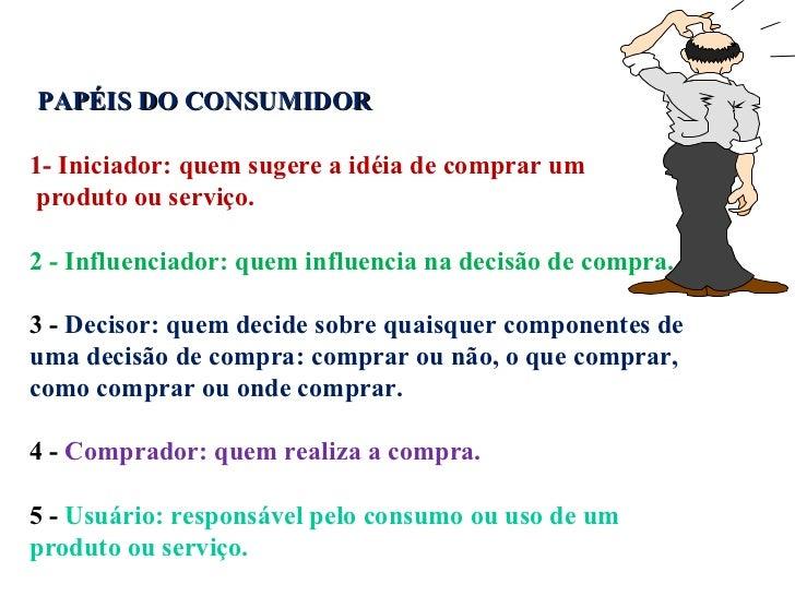 PAPÉIS DO CONSUMIDOR   1- Iniciador: quem sugere a idéia de comprar um produto ou serviço. 2 - Influenciador: quem influen...