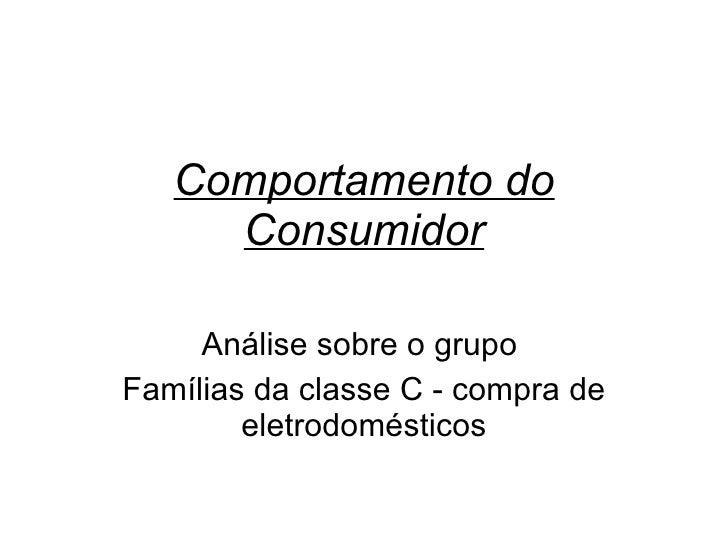 Comportamento do Consumidor Análise sobre o grupo  Famílias da classe C - compra de eletrodomésticos