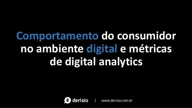Comportamento do consumidor no ambiente digital e métricas de digital analytics | www.derisio.com.br