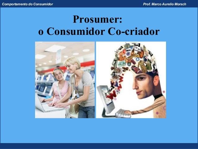 Comportamento do Consumidor           Prof. Marco Aurelio Morsch                         Prosumer:                   o Con...