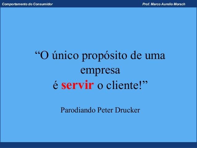 """Comportamento do Consumidor                              Prof. Marco Aurelio Morsch                 """"O único propósito de ..."""