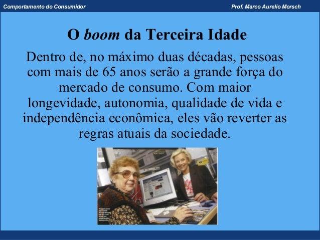 Comportamento do Consumidor               Prof. Marco Aurelio Morsch                     O boom da Terceira Idade       De...