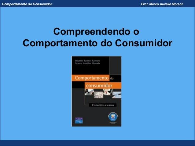 Comportamento do Consumidor     Prof. Marco Aurelio Morsch                Compreendendo o           Comportamento do Consu...