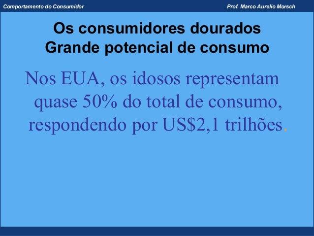 Comportamento do Consumidor        Prof. Marco Aurelio Morsch               Os consumidores dourados              Grande p...