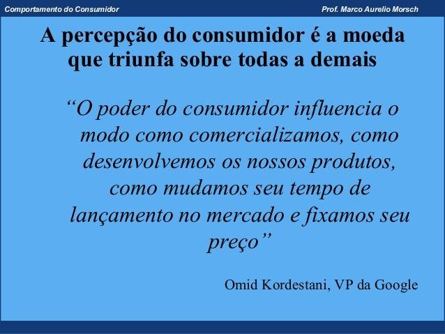 Comportamento do Consumidor                 Prof. Marco Aurelio Morsch        A percepção do consumidor é a moeda         ...