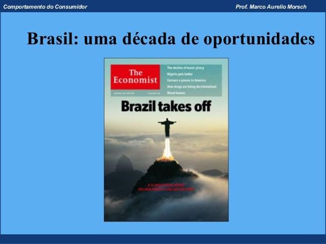 Comportamento do Consumidor     Prof. Marco Aurelio Morsch       Brasil: uma década de oportunidades