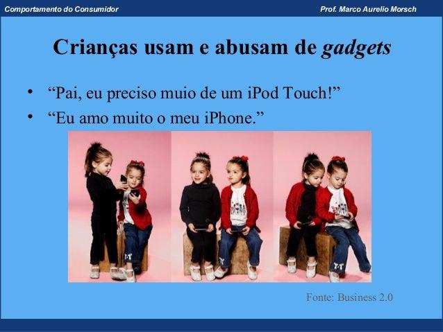 Comportamento do Consumidor                  Prof. Marco Aurelio Morsch           Crianças usam e abusam de gadgets     • ...