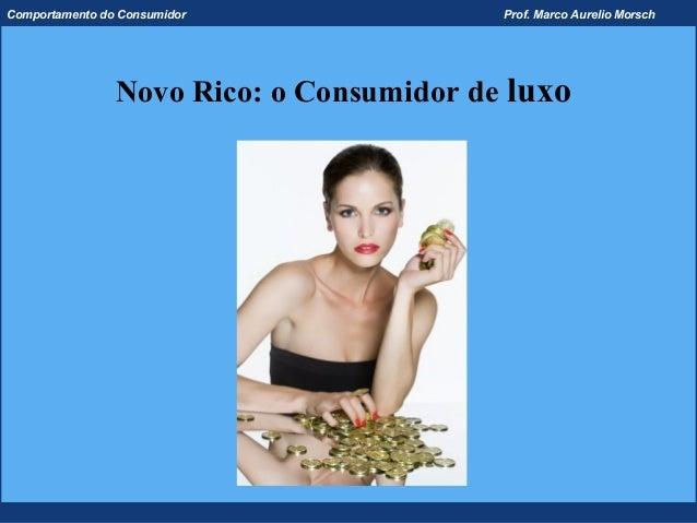 Comportamento do Consumidor               Prof. Marco Aurelio Morsch                Novo Rico: o Consumidor de luxo