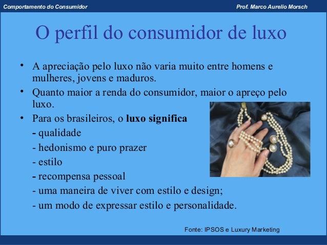 Comportamento do Consumidor                             Prof. Marco Aurelio Morsch          O perfil do consumidor de luxo...