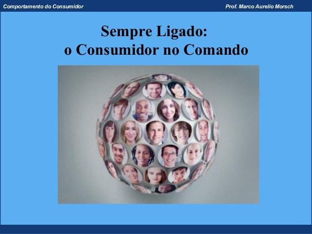 Comportamento do Consumidor             Prof. Marco Aurelio Morsch                         Sempre Ligado:                 ...