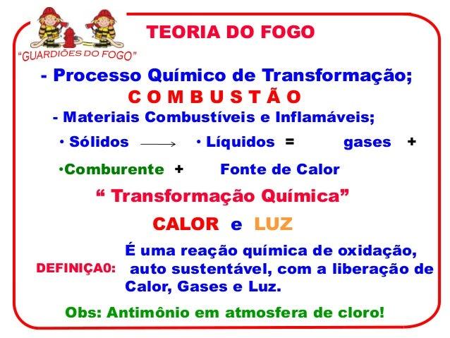 TEORIA DO FOGO- Processo Químico de Transformação;         COMBUSTÃO  - Materiais Combustíveis e Inflamáveis;  • Sólidos  ...