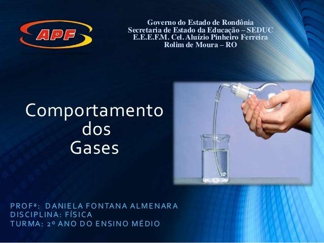 Comportamento dos Gases PROFª: DANIELA FONTANA ALMENARA DISCIPLINA: FÍSICA TURMA: 2º ANO DO ENSINO MÉDIO Governo do Estado...