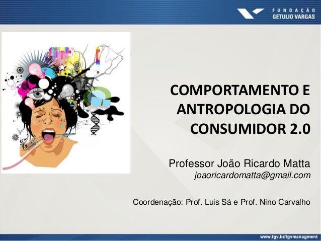 COMPORTAMENTO E ANTROPOLOGIA DO CONSUMIDOR 2.0 Professor João Ricardo Matta joaoricardomatta@gmail.com Coordenação: Prof. ...