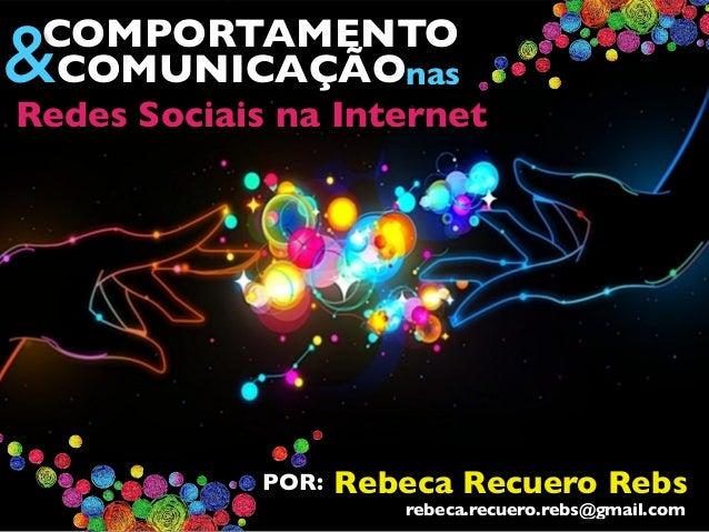 COMPORTAMENTO &COMUNICAÇÃOnas Redes Sociais na Internet Rebeca Recuero RebsPOR: rebeca.recuero.rebs@gmail.com