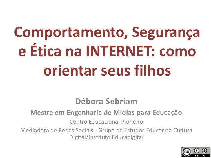 Comportamento, Segurança e Ética na INTERNET: como orientar seus filhos<br />Débora Sebriam<br />Mestre em Engenharia de M...