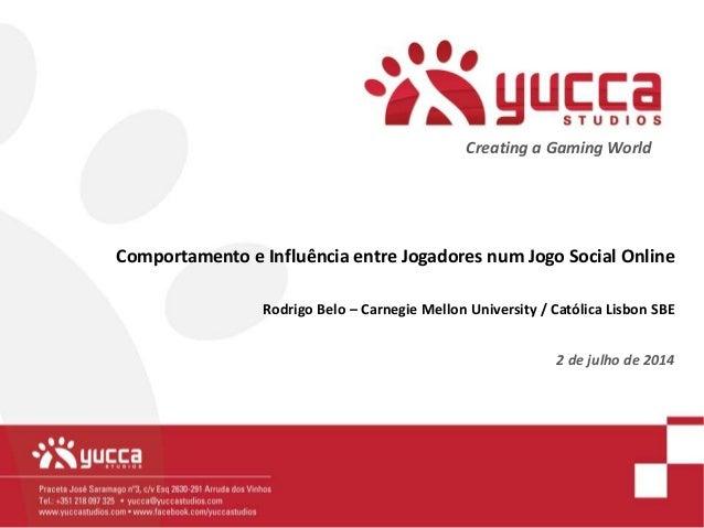 Creating a Gaming World Comportamento e Influência entre Jogadores num Jogo Social Online Rodrigo Belo – Carnegie Mellon U...