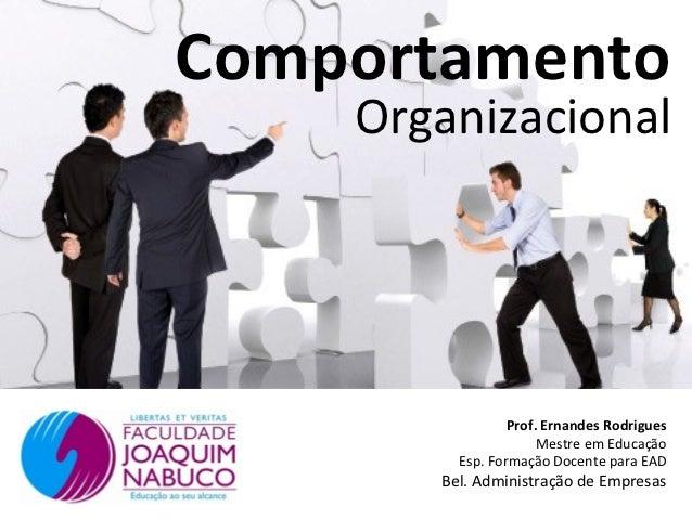 Comportamento    Organizacional                 Prof. Ernandes Rodrigues                      Mestre em Educação         E...