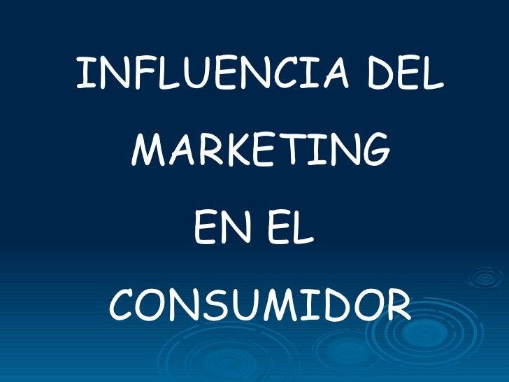 INFLUENCIA DEL MARKETING EN EL  CONSUMIDOR