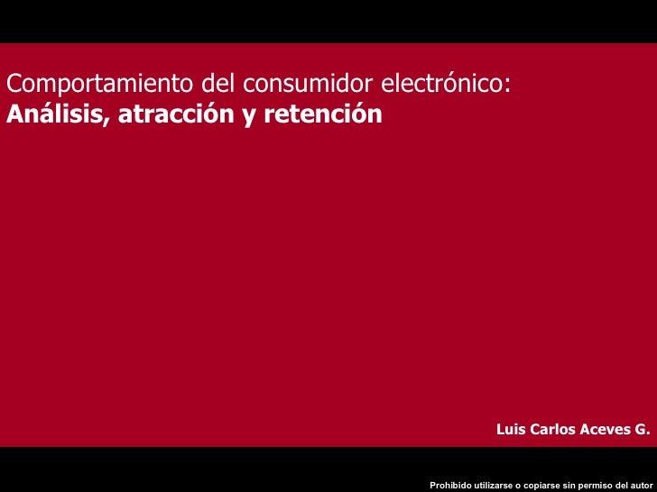 Comportamiento del consumidor electrónico: Análisis, atracción y retención  Luis Carlos Aceves G.
