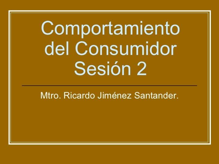 Comportamiento del Consumidor Sesión 2 Mtro. Ricardo Jiménez Santander.